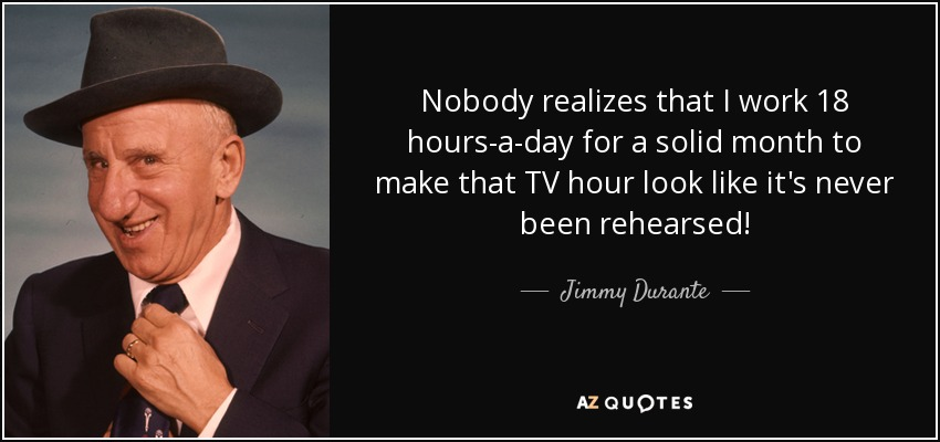 Nobody realizes that I work 18 hours-a-day for a solid month to make that TV hour look like it's never been rehearsed! - Jimmy Durante