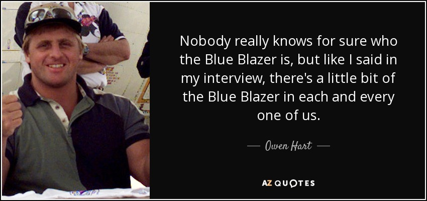 Nobody really knows for sure who the Blue Blazer is, but like I said in my interview, there's a little bit of the Blue Blazer in each and every one of us. - Owen Hart