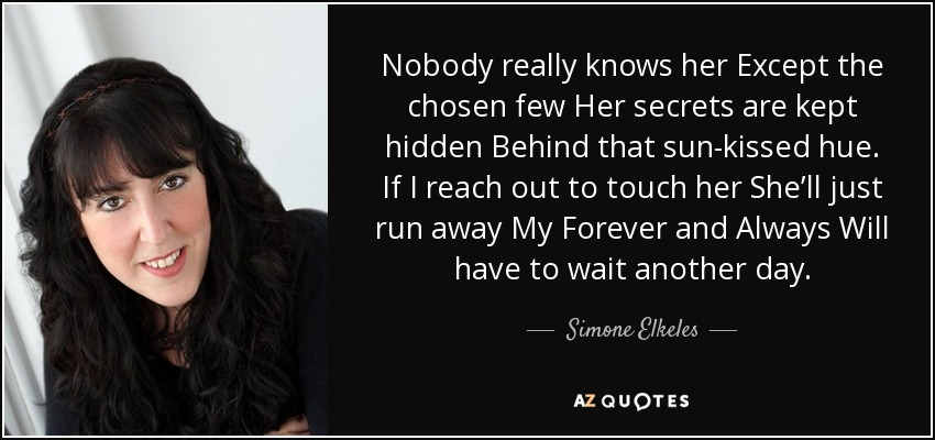 Nobody really knows her Except the chosen few Her secrets are kept hidden Behind that sun-kissed hue. If I reach out to touch her She'll just run away My Forever and Always Will have to wait another day. - Simone Elkeles