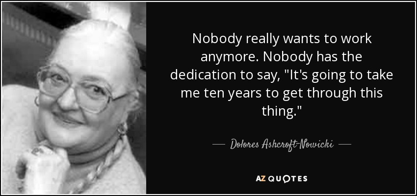 Nobody really wants to work anymore. Nobody has the dedication to say,