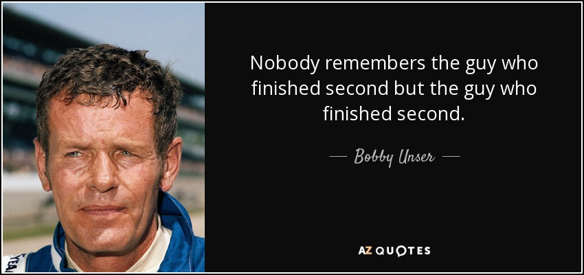 Nobody remembers the guy who finished second but the guy who finished second. - Bobby Unser