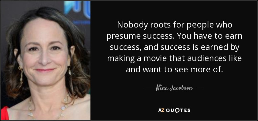 Nobody roots for people who presume success. You have to earn success, and success is earned by making a movie that audiences like and want to see more of. - Nina Jacobson