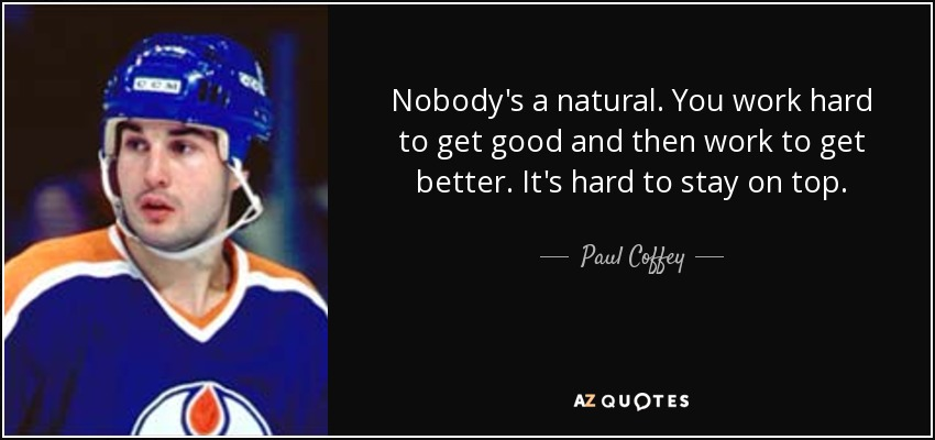 Nobody's a natural. You work hard to get good and then work to get better. It's hard to stay on top. - Paul Coffey