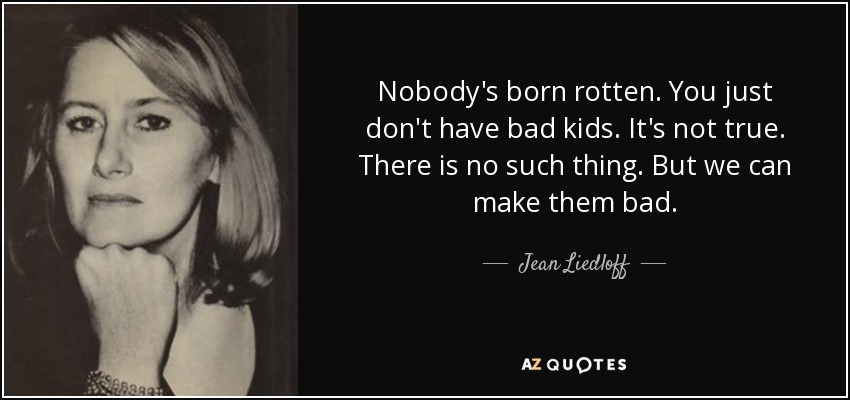Jean Liedloff Quote Nobodys Born Rotten You Just Dont Have Bad
