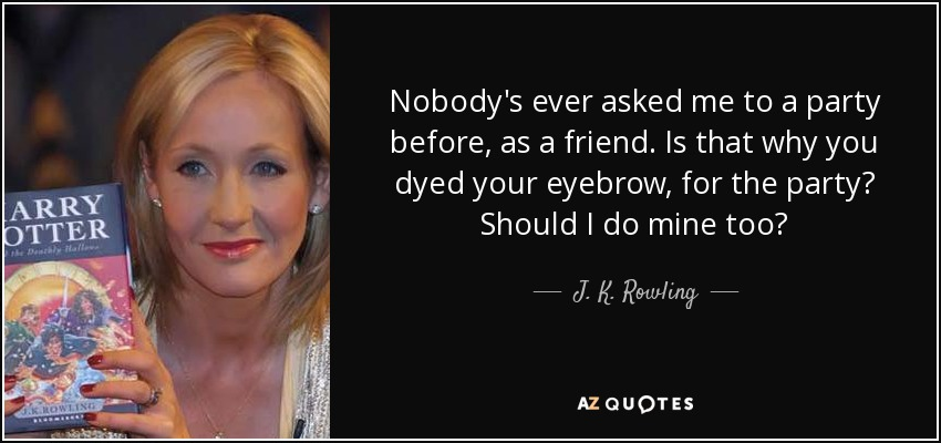 Nobody's ever asked me to a party before, as a friend. Is that why you dyed your eyebrow, for the party? Should I do mine too? - J. K. Rowling