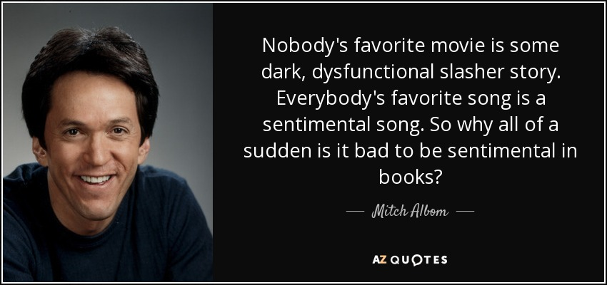 Nobody's favorite movie is some dark, dysfunctional slasher story. Everybody's favorite song is a sentimental song. So why all of a sudden is it bad to be sentimental in books? - Mitch Albom