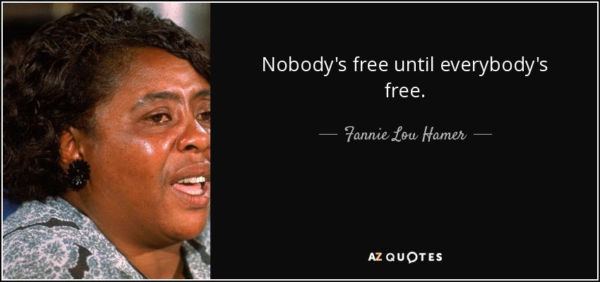 Nobody's free until everybody's free. - Fannie Lou Hamer