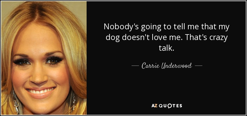Nobody's going to tell me that my dog doesn't love me. That's crazy talk. - Carrie Underwood