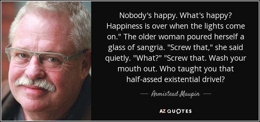 Nobody's happy. What's happy? Happiness is over when the lights come on.