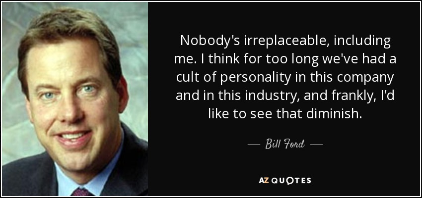 Nobody's irreplaceable, including me. I think for too long we've had a cult of personality in this company and in this industry, and frankly, I'd like to see that diminish. - Bill Ford
