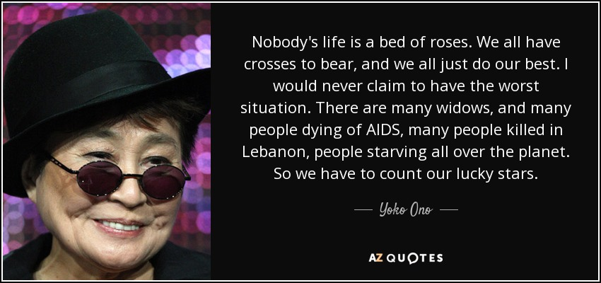 Nobody's life is a bed of roses. We all have crosses to bear, and we all just do our best. I would never claim to have the worst situation. There are many widows, and many people dying of AIDS, many people killed in Lebanon, people starving all over the planet. So we have to count our lucky stars. - Yoko Ono