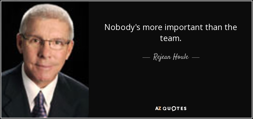 Nobody's more important than the team. - Rejean Houle