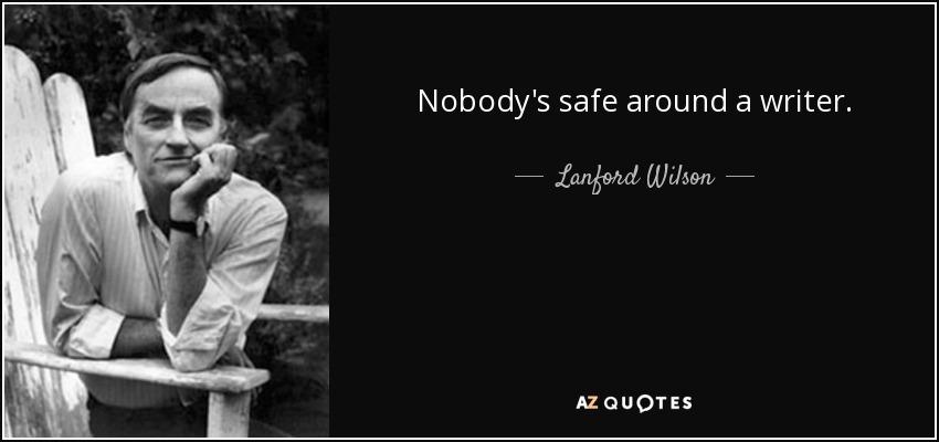 Nobody's safe around a writer. - Lanford Wilson