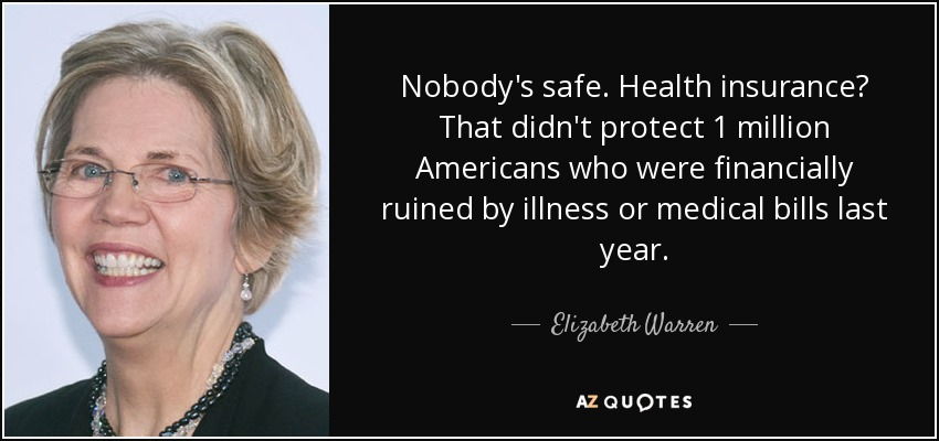 Nobody's safe. Health insurance? That didn't protect 1 million Americans who were financially ruined by illness or medical bills last year. - Elizabeth Warren