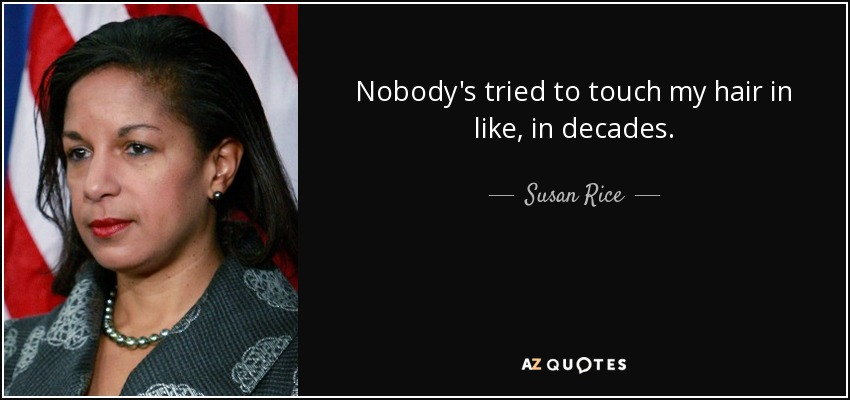Nobody's tried to touch my hair in like, in decades. - Susan Rice