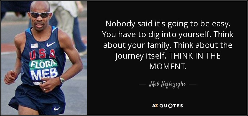Nobody said it's going to be easy. You have to dig into yourself. Think about your family. Think about the journey itself. THINK IN THE MOMENT. - Meb Keflezighi