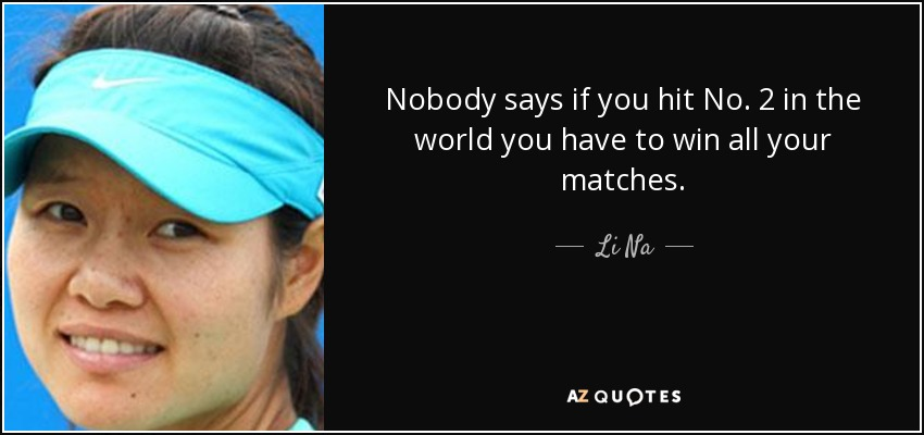 Nobody says if you hit No. 2 in the world you have to win all your matches. - Li Na