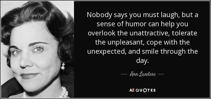 Nobody says you must laugh, but a sense of humor can help you overlook the unattractive, tolerate the unpleasant, cope with the unexpected, and smile through the day. - Ann Landers