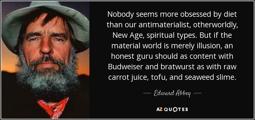 Nobody seems more obsessed by diet than our antimaterialist, otherworldly, New Age, spiritual types. But if the material world is merely illusion, an honest guru should as content with Budweiser and bratwurst as with raw carrot juice, tofu, and seaweed slime. - Edward Abbey