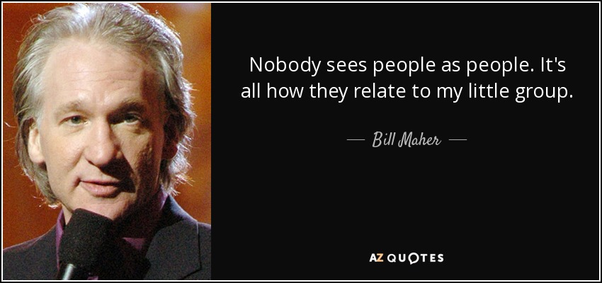 Nobody sees people as people. It's all how they relate to my little group. - Bill Maher