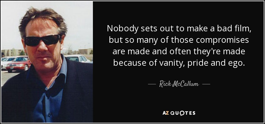 Nobody sets out to make a bad film, but so many of those compromises are made and often they're made because of vanity, pride and ego. - Rick McCallum