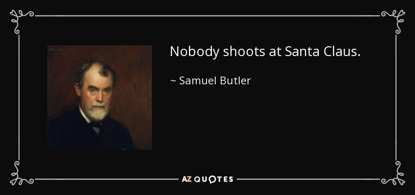 Nobody shoots at Santa Claus. - Samuel Butler
