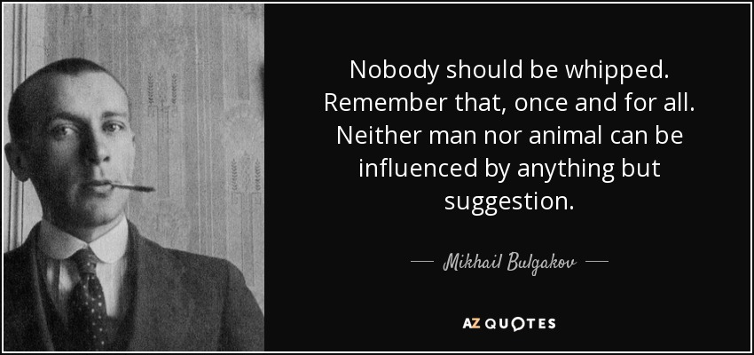 Nobody should be whipped. Remember that, once and for all. Neither man nor animal can be influenced by anything but suggestion. - Mikhail Bulgakov
