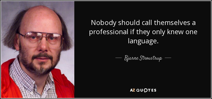 Nobody should call themselves a professional if they only knew one language. - Bjarne Stroustrup