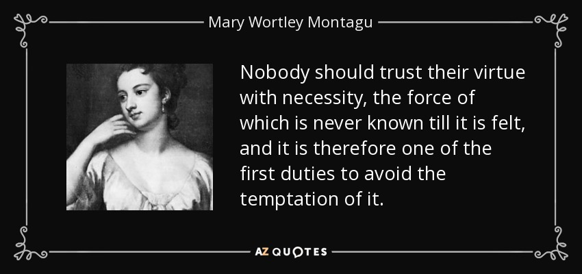 Nobody should trust their virtue with necessity, the force of which is never known till it is felt, and it is therefore one of the first duties to avoid the temptation of it. - Mary Wortley Montagu