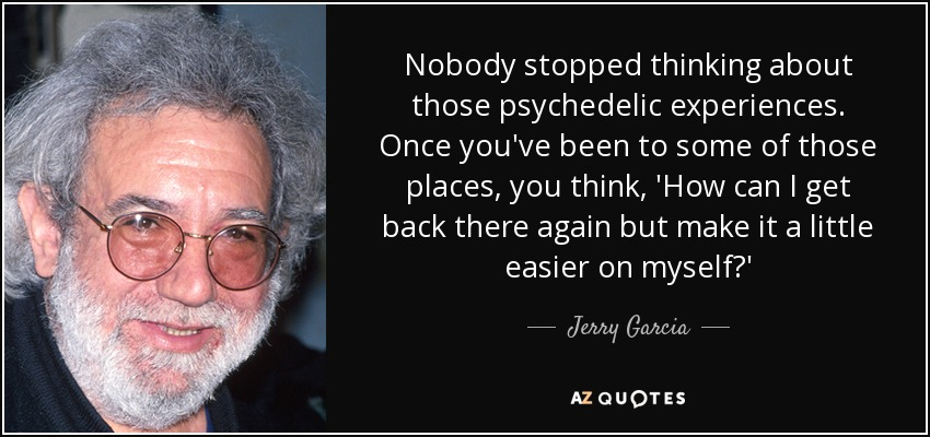 Nobody stopped thinking about those psychedelic experiences. Once you've been to some of those places, you think, 'How can I get back there again but make it a little easier on myself?' - Jerry Garcia