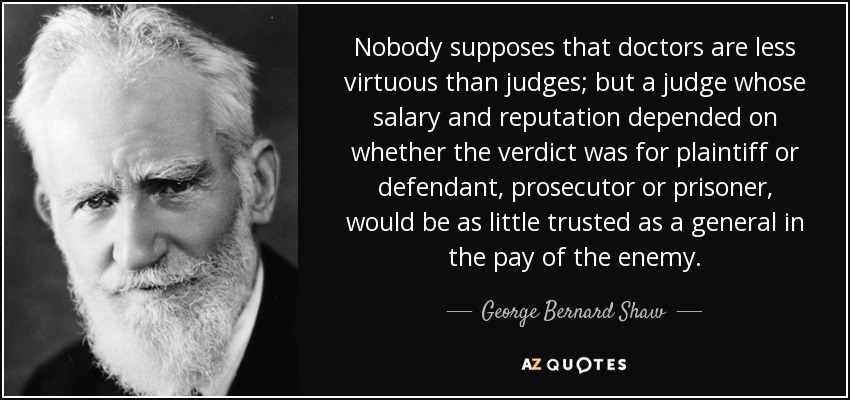 Nobody supposes that doctors are less virtuous than judges; but a judge whose salary and reputation depended on whether the verdict was for plaintiff or defendant, prosecutor or prisoner, would be as little trusted as a general in the pay of the enemy. - George Bernard Shaw