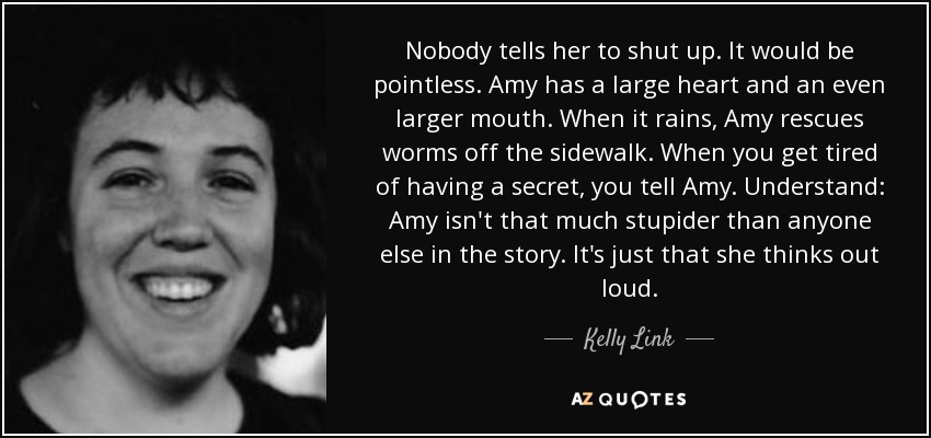 Nobody tells her to shut up. It would be pointless. Amy has a large heart and an even larger mouth. When it rains, Amy rescues worms off the sidewalk. When you get tired of having a secret, you tell Amy. Understand: Amy isn't that much stupider than anyone else in the story. It's just that she thinks out loud. - Kelly Link