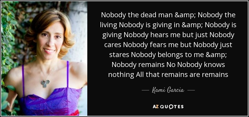 Nobody the dead man & Nobody the living Nobody is giving in & Nobody is giving Nobody hears me but just Nobody cares Nobody fears me but Nobody just stares Nobody belongs to me & Nobody remains No Nobody knows nothing All that remains are remains - Kami Garcia