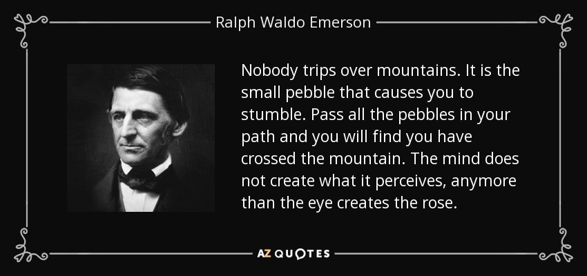 Nobody trips over mountains. It is the small pebble that causes you to stumble. Pass all the pebbles in your path and you will find you have crossed the mountain. The mind does not create what it perceives, anymore than the eye creates the rose. - Ralph Waldo Emerson