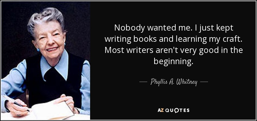 Nobody wanted me. I just kept writing books and learning my craft. Most writers aren't very good in the beginning. - Phyllis A. Whitney