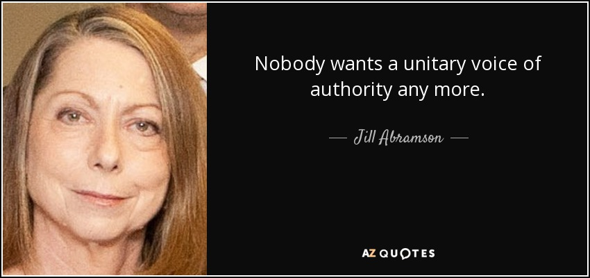 Nobody wants a unitary voice of authority any more. - Jill Abramson