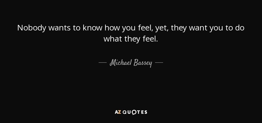 Michael Bassey Quote Nobody Wants To Know How You Feel Yet They