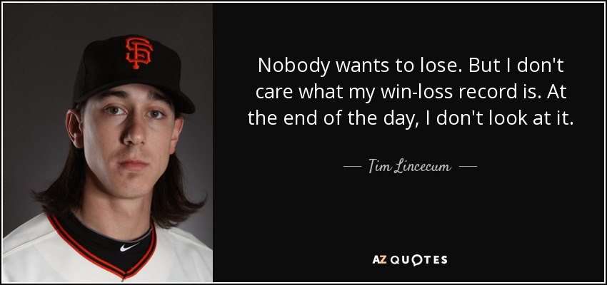 Nobody wants to lose. But I don't care what my win-loss record is. At the end of the day, I don't look at it. - Tim Lincecum