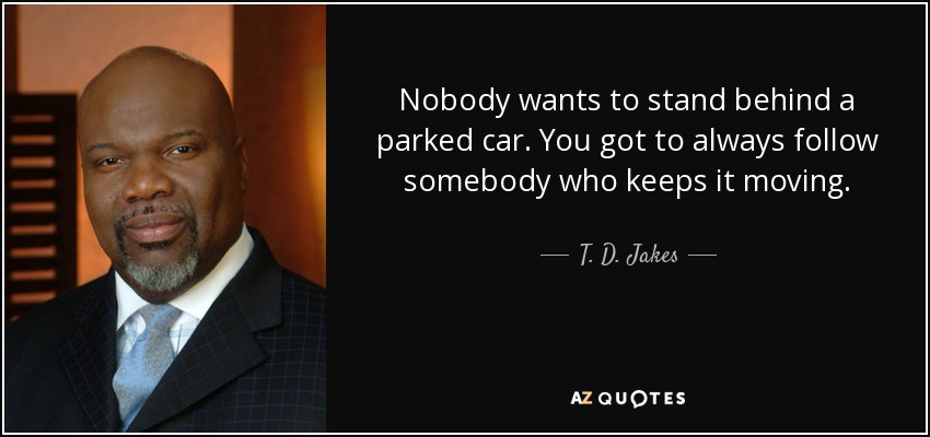Nobody wants to stand behind a parked car. You got to always follow somebody who keeps it moving. - T. D. Jakes