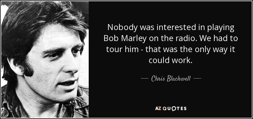 Nobody was interested in playing Bob Marley on the radio. We had to tour him - that was the only way it could work. - Chris Blackwell
