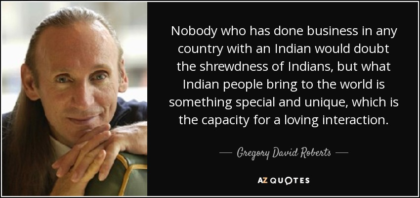 Nobody who has done business in any country with an Indian would doubt the shrewdness of Indians, but what Indian people bring to the world is something special and unique, which is the capacity for a loving interaction. - Gregory David Roberts