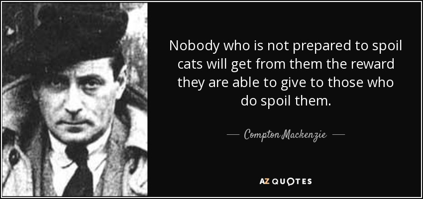 Nobody who is not prepared to spoil cats will get from them the reward they are able to give to those who do spoil them. - Compton Mackenzie