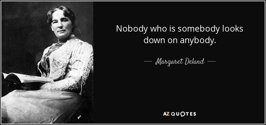 Nobody who is somebody looks down on anybody. - Margaret Deland