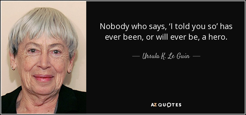 Nobody who says, 'I told you so' has ever been, or will ever be, a hero. - Ursula K. Le Guin