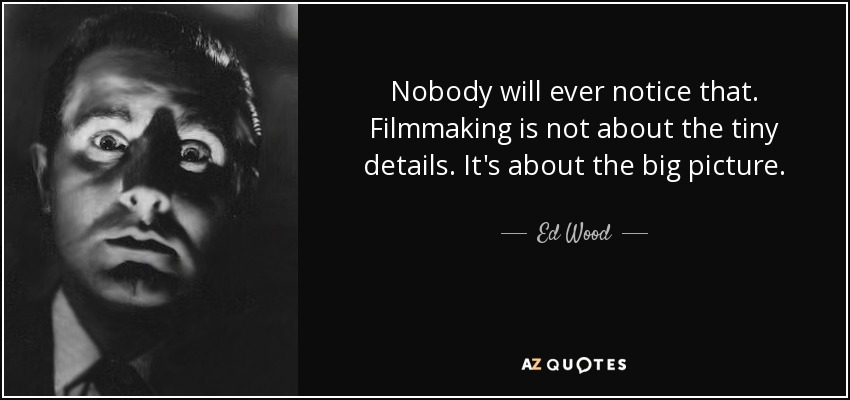 Nobody will ever notice that. Filmmaking is not about the tiny details. It's about the big picture. - Ed Wood