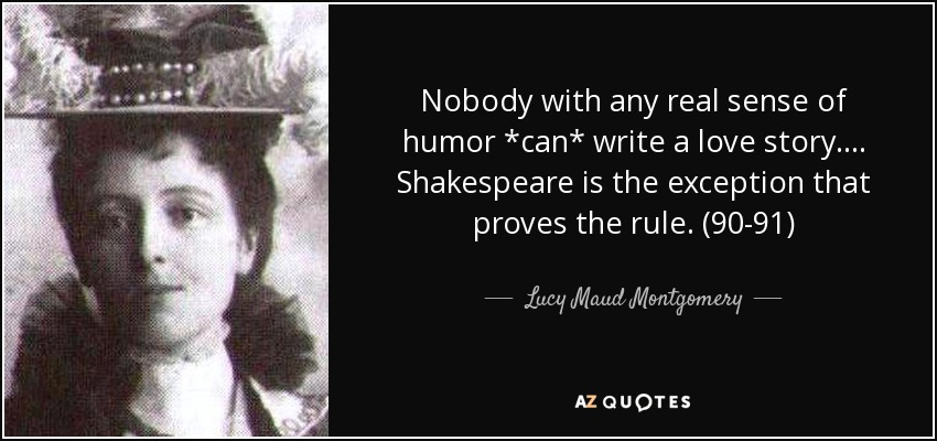 Nobody with any real sense of humor *can* write a love story. . . . Shakespeare is the exception that proves the rule. (90-91) - Lucy Maud Montgomery