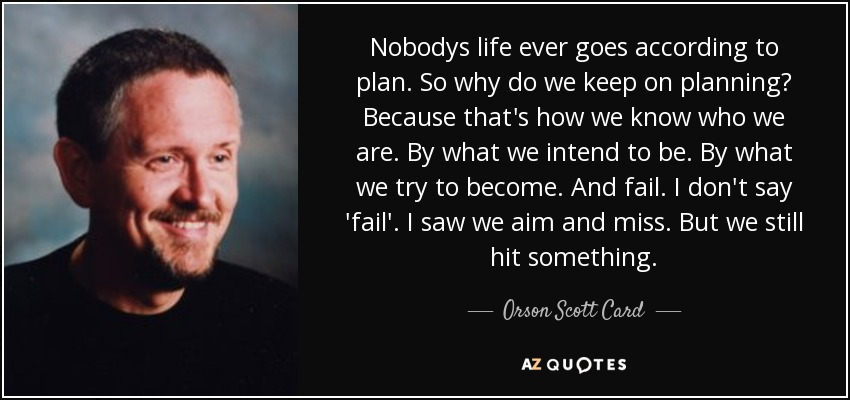 Nobodys life ever goes according to plan. So why do we keep on planning? Because that's how we know who we are. By what we intend to be. By what we try to become. And fail. I don't say 'fail'. I saw we aim and miss. But we still hit something. - Orson Scott Card