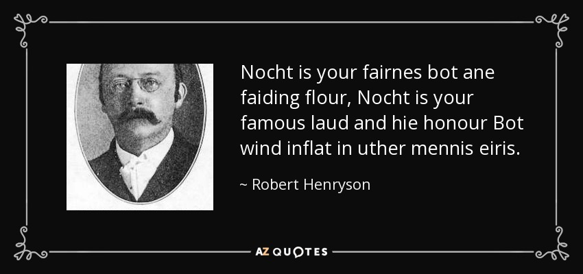 Nocht is your fairnes bot ane faiding flour, Nocht is your famous laud and hie honour Bot wind inflat in uther mennis eiris. - Robert Henryson
