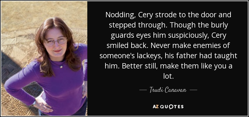 Nodding, Cery strode to the door and stepped through. Though the burly guards eyes him suspiciously, Cery smiled back. Never make enemies of someone's lackeys, his father had taught him. Better still, make them like you a lot. - Trudi Canavan