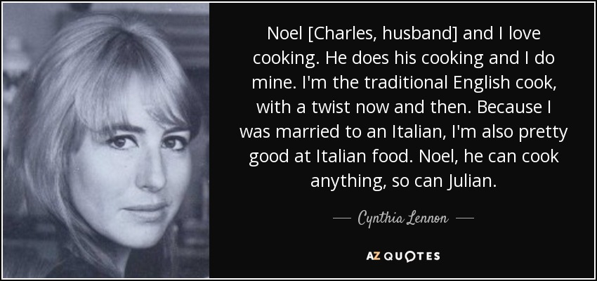Noel [Charles, husband] and I love cooking. He does his cooking and I do mine. I'm the traditional English cook, with a twist now and then. Because I was married to an Italian, I'm also pretty good at Italian food. Noel, he can cook anything, so can Julian. - Cynthia Lennon